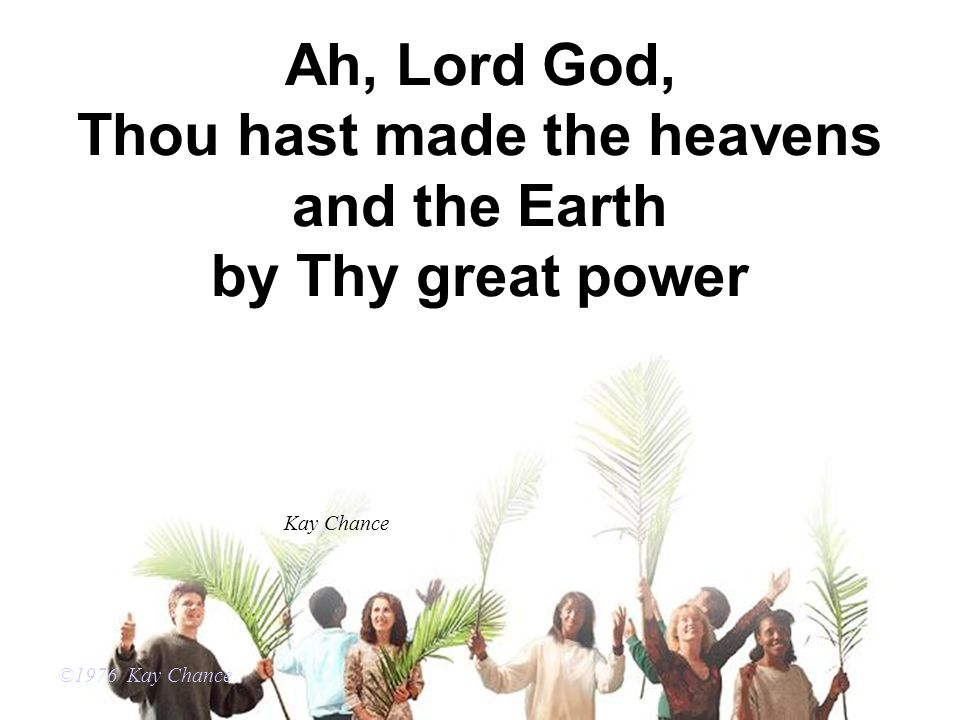 Ah, Lord God, Thou hast made the heavens and the Earth by Thy great power ©1976 Kay Chance Kay Chance