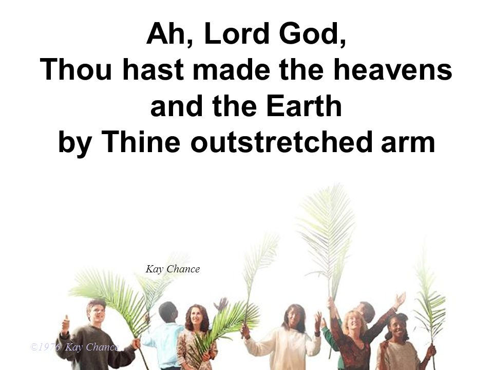 Ah, Lord God, Thou hast made the heavens and the Earth by Thine outstretched arm ©1976 Kay Chance Kay Chance