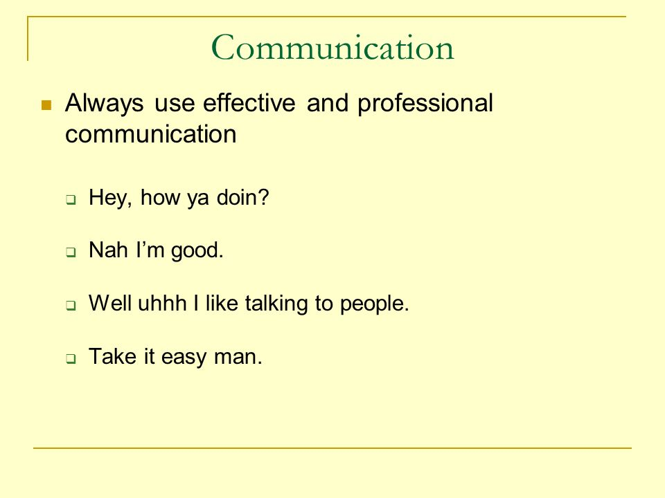 Communication Always use effective and professional communication Hey, how ya doin.