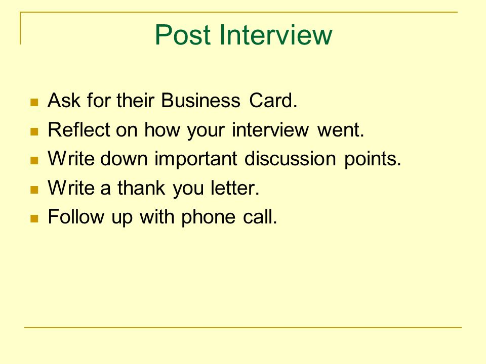 Post Interview Ask for their Business Card. Reflect on how your interview went.