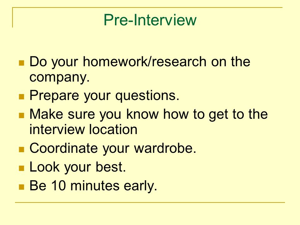 Pre-Interview Do your homework/research on the company.