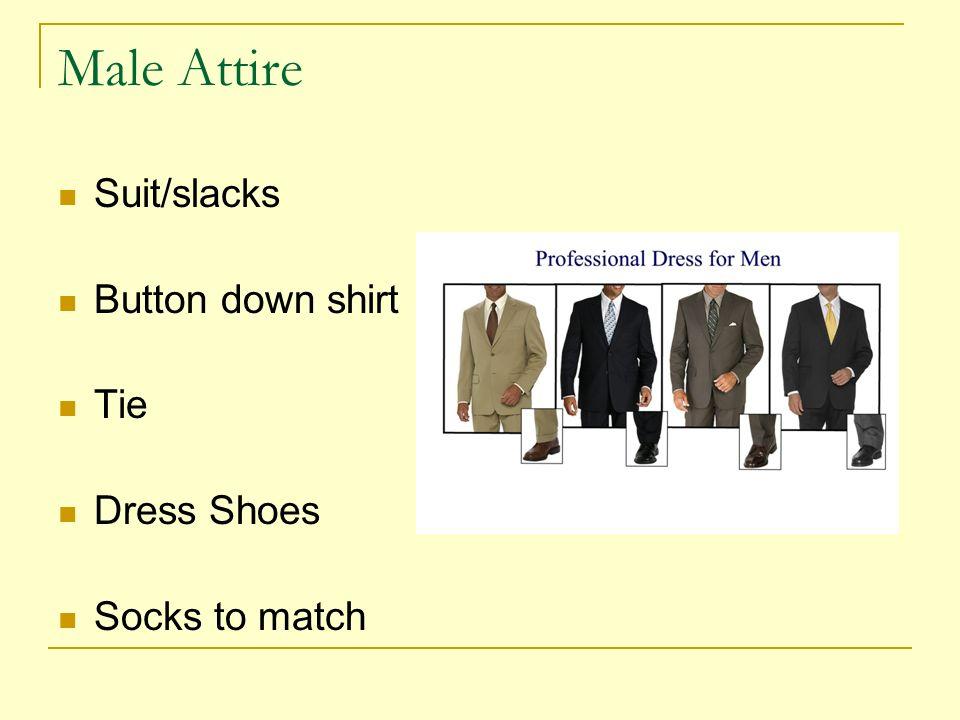 Male Attire Suit/slacks Button down shirt Tie Dress Shoes Socks to match