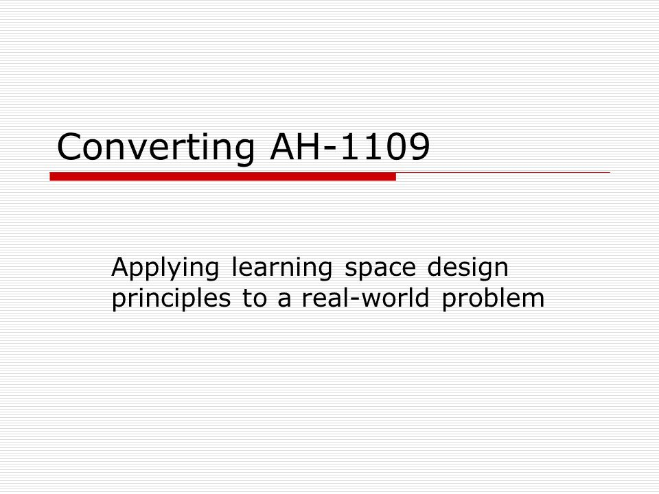 Converting AH-1109 Applying learning space design principles to a real-world problem