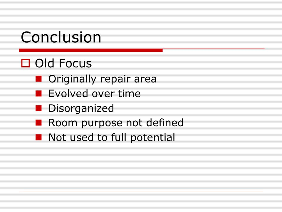 Conclusion Old Focus Originally repair area Evolved over time Disorganized Room purpose not defined Not used to full potential