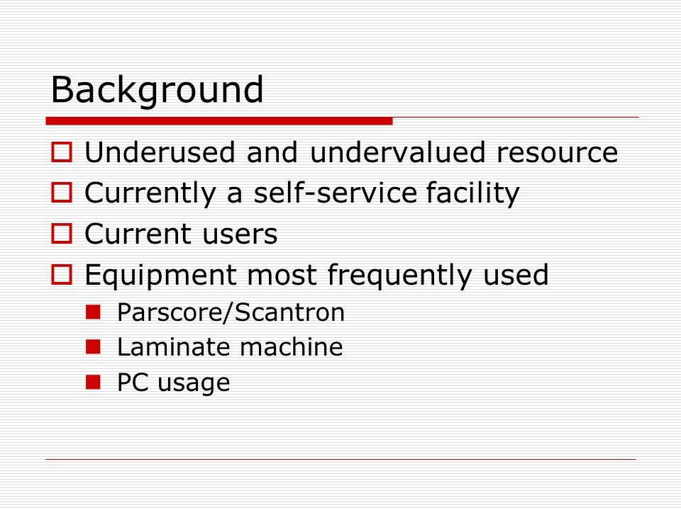 Background Underused and undervalued resource Currently a self-service facility Current users Equipment most frequently used Parscore/Scantron Laminate machine PC usage