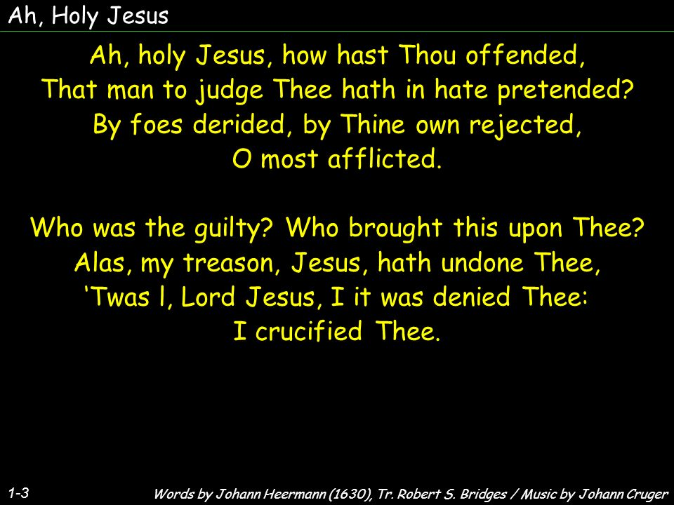Ah, Holy Jesus 1-3 Ah, holy Jesus, how hast Thou offended, That man to judge Thee hath in hate pretended? By foes derided, by Thine own rejected, O mo