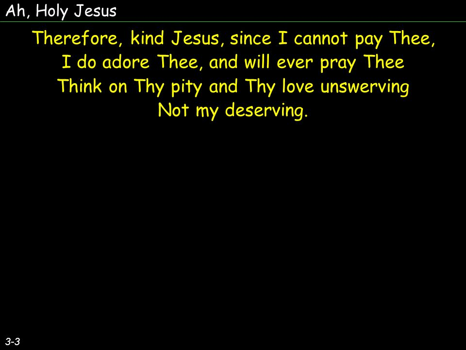 Ah, Holy Jesus 3-3 Therefore, kind Jesus, since I cannot pay Thee, I do adore Thee, and will ever pray Thee Think on Thy pity and Thy love unswerving Not my deserving.