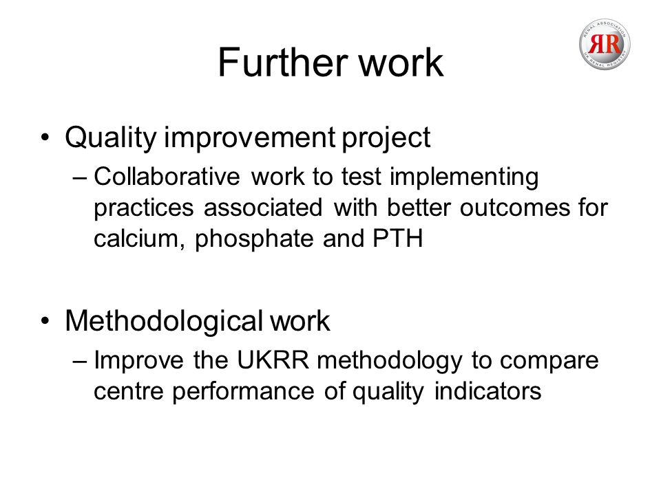 Further work Quality improvement project –Collaborative work to test implementing practices associated with better outcomes for calcium, phosphate and PTH Methodological work –Improve the UKRR methodology to compare centre performance of quality indicators
