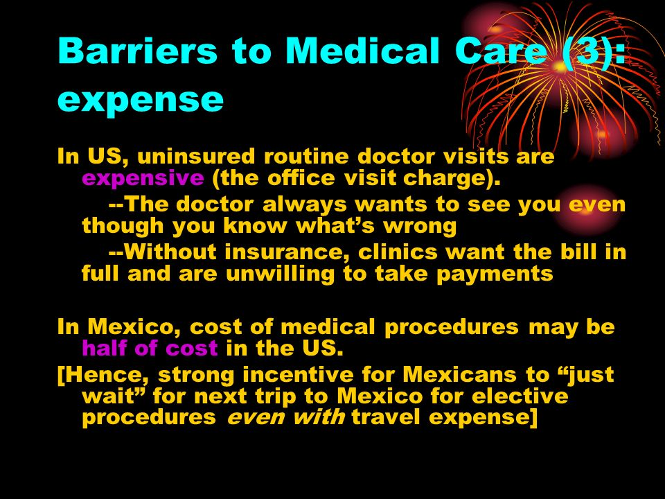 Barriers to Medical Care (3): expense In US, uninsured routine doctor visits are expensive (the office visit charge). --The doctor always wants to see