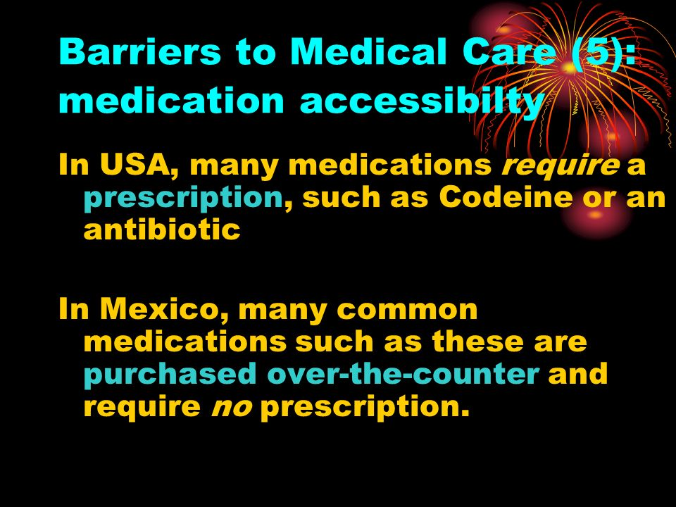 Barriers to Medical Care (5): medication accessibilty In USA, many medications require a prescription, such as Codeine or an antibiotic In Mexico, man