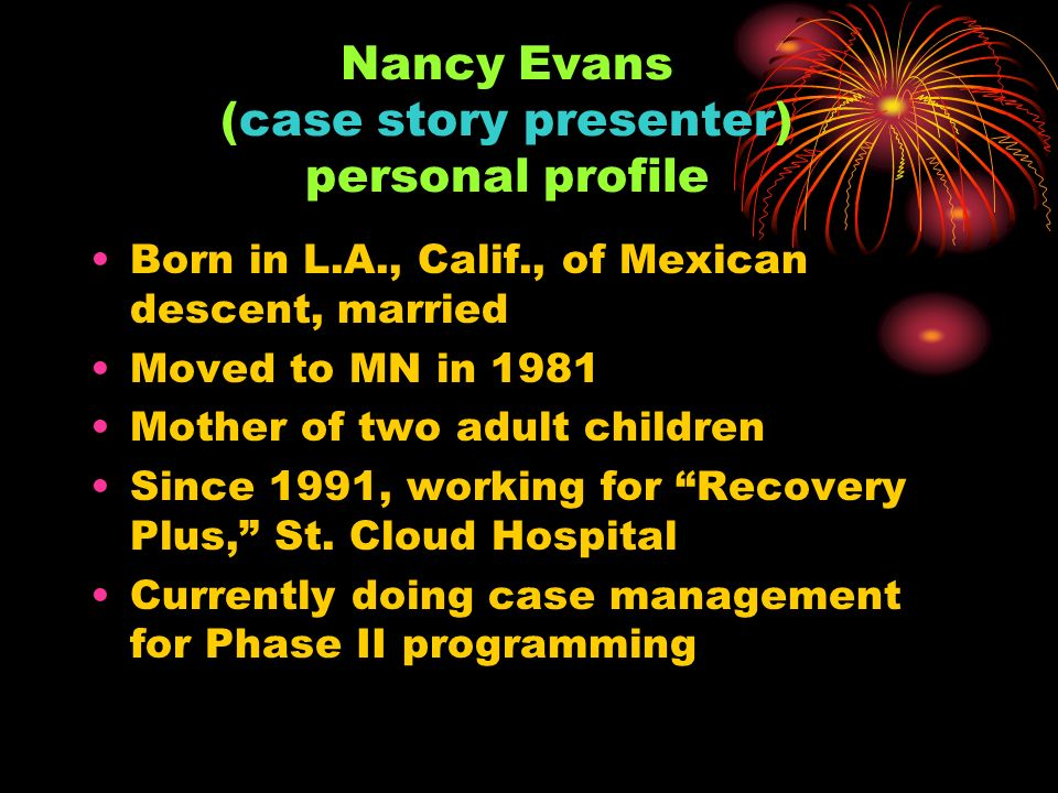 Nancy Evans (case story presenter) personal profile Born in L.A., Calif., of Mexican descent, married Moved to MN in 1981 Mother of two adult children