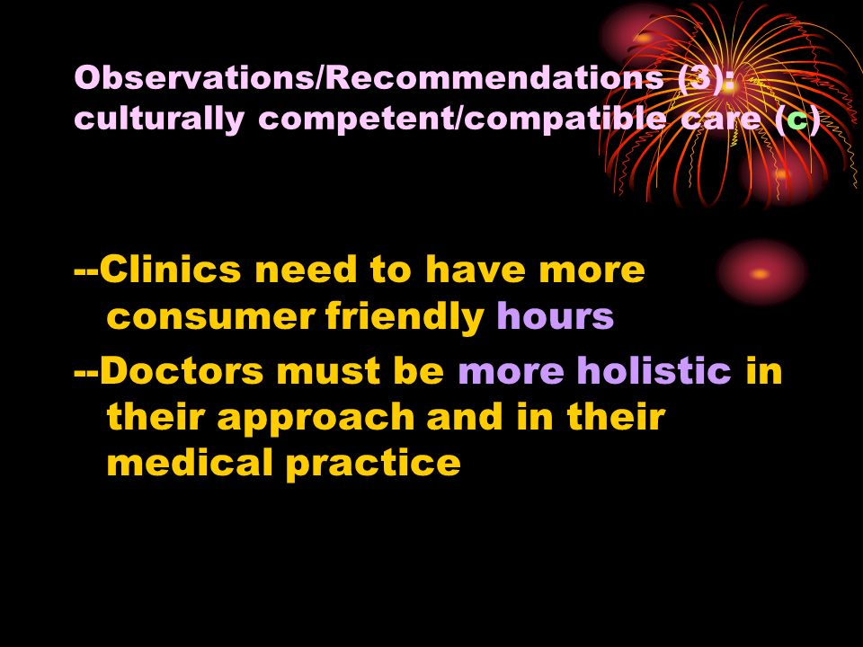 Observations/Recommendations (3): culturally competent/compatible care (c) --Clinics need to have more consumer friendly hours --Doctors must be more