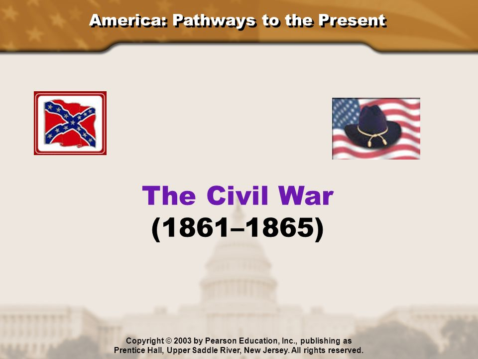 America: Pathways to the Present The Civil War (1861–1865) Copyright © 2003 by Pearson Education, Inc., publishing as Prentice Hall, Upper Saddle Rive