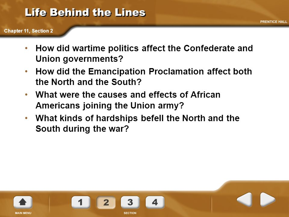 Life Behind the Lines How did wartime politics affect the Confederate and Union governments? How did the Emancipation Proclamation affect both the Nor