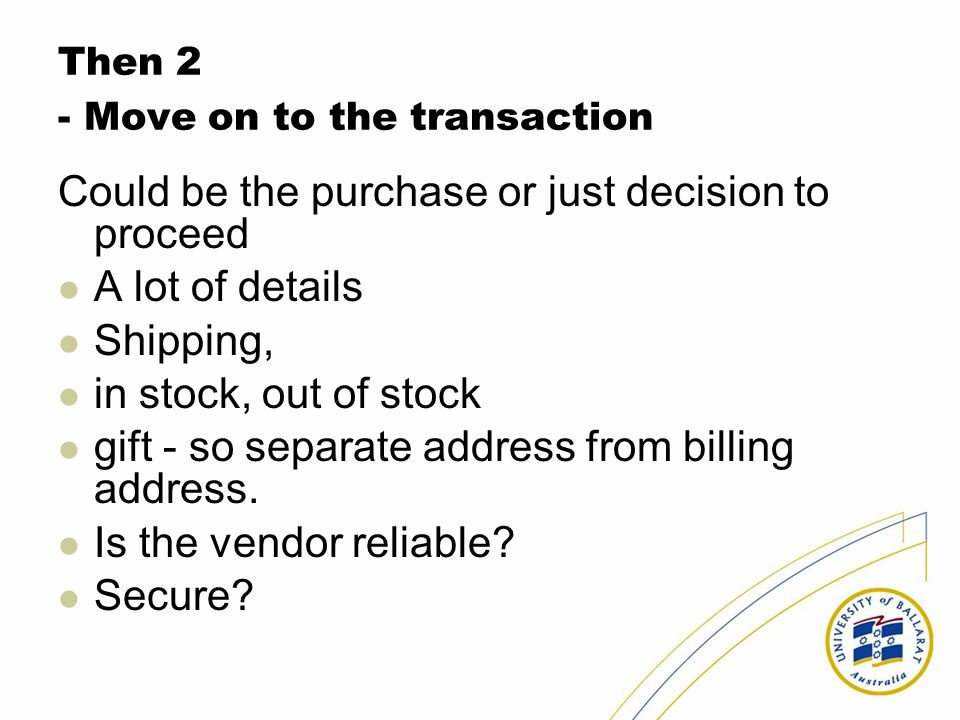 Then 2 - Move on to the transaction Could be the purchase or just decision to proceed A lot of details Shipping, in stock, out of stock gift - so separate address from billing address.