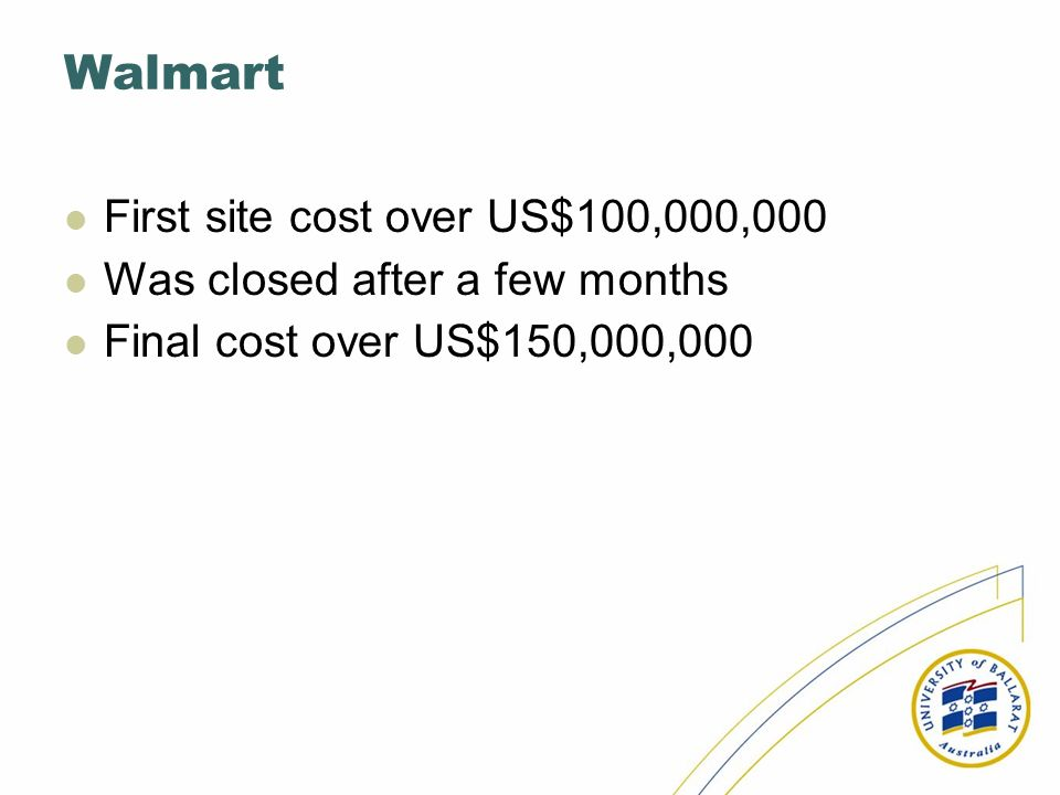Walmart First site cost over US$100,000,000 Was closed after a few months Final cost over US$150,000,000