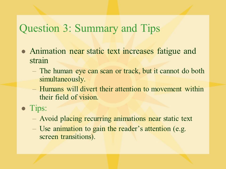 Question 3: Summary and Tips Animation near static text increases fatigue and strain –The human eye can scan or track, but it cannot do both simultaneously.