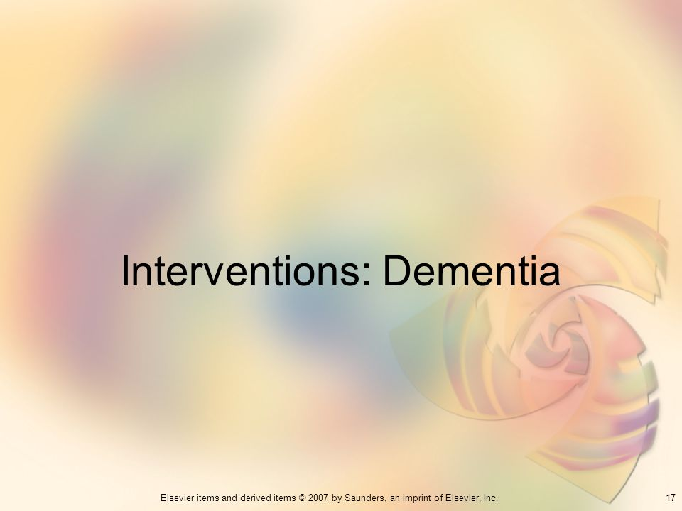 17Elsevier items and derived items © 2007 by Saunders, an imprint of Elsevier, Inc. Interventions: Dementia