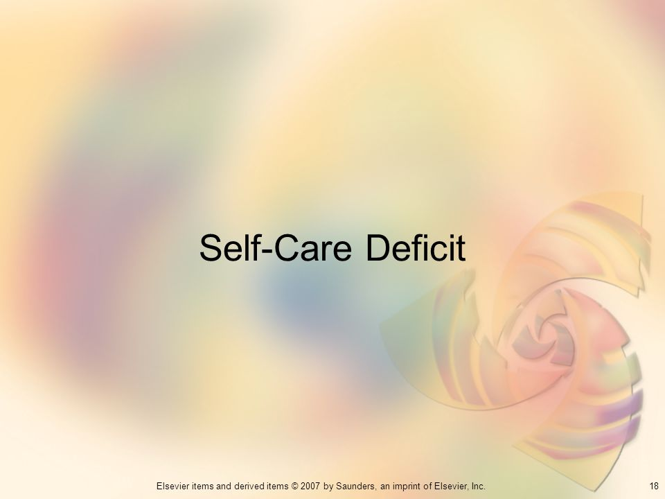 18Elsevier items and derived items © 2007 by Saunders, an imprint of Elsevier, Inc. Self-Care Deficit