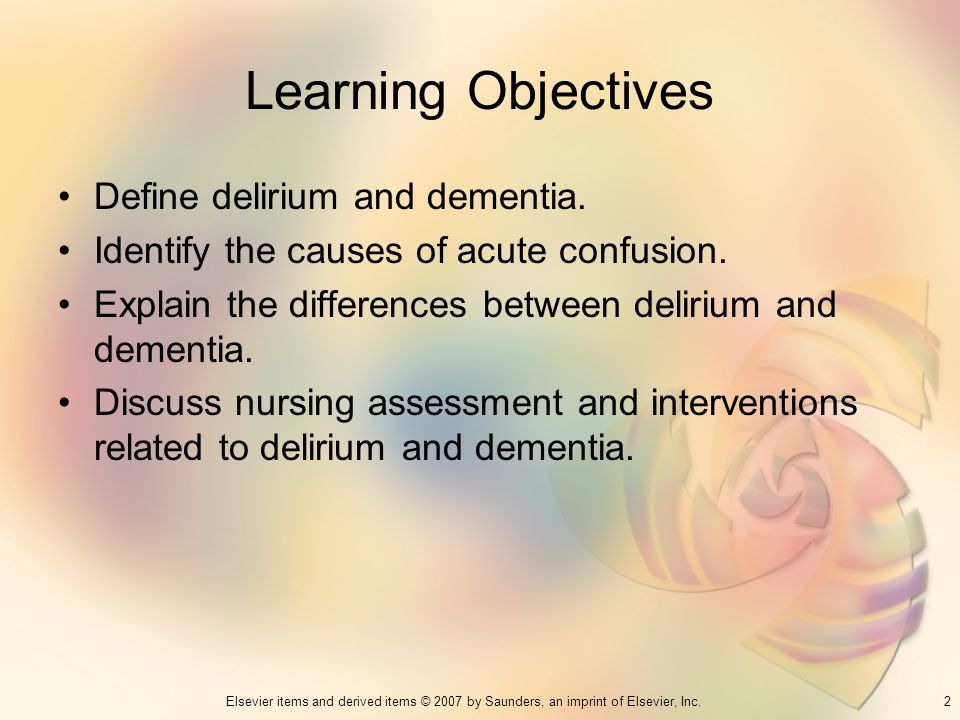 2Elsevier items and derived items © 2007 by Saunders, an imprint of Elsevier, Inc. Learning Objectives Define delirium and dementia. Identify the caus