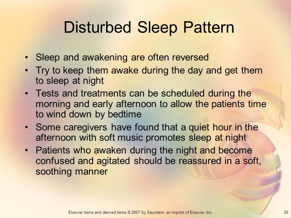 20Elsevier items and derived items © 2007 by Saunders, an imprint of Elsevier, Inc. Disturbed Sleep Pattern Sleep and awakening are often reversed Try