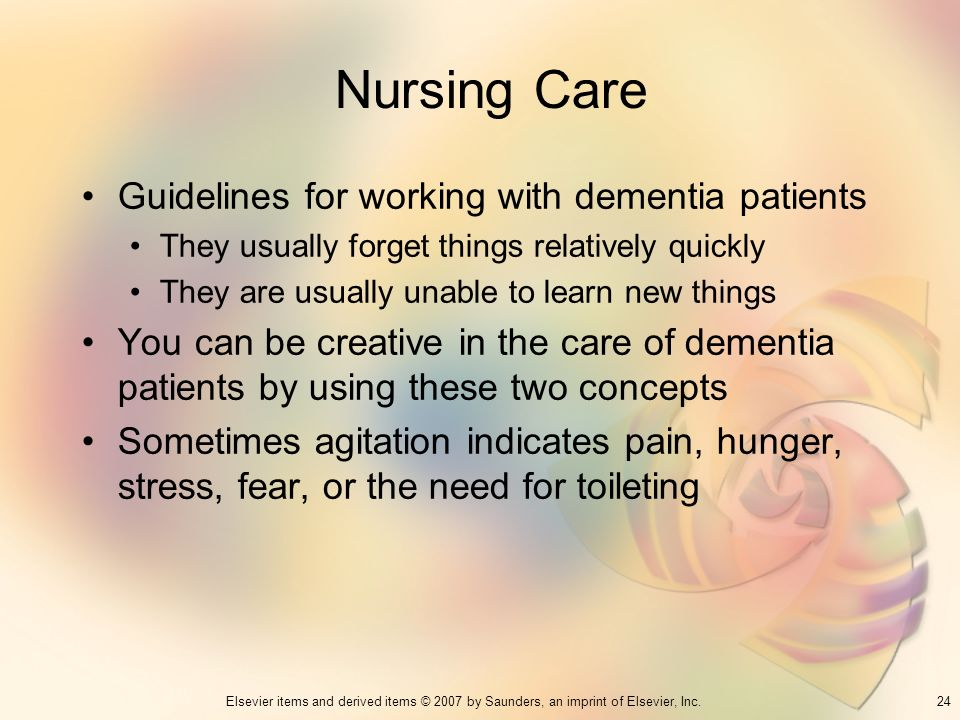24Elsevier items and derived items © 2007 by Saunders, an imprint of Elsevier, Inc. Nursing Care Guidelines for working with dementia patients They us
