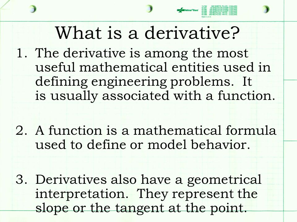 What is a derivative? 1.The derivative is among the most useful mathematical entities used in defining engineering problems. It is usually associated