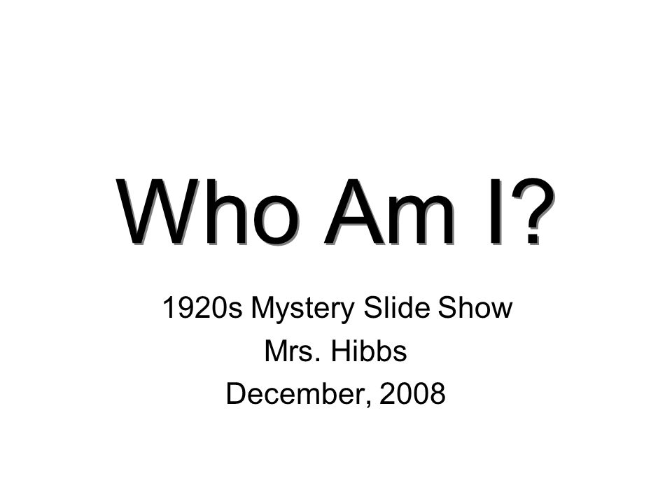 Who Am I? 1920s Mystery Slide Show Mrs. Hibbs December, 2008