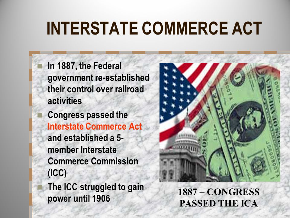 INTERSTATE COMMERCE ACT In 1887, the Federal government re-established their control over railroad activities Congress passed the Interstate Commerce