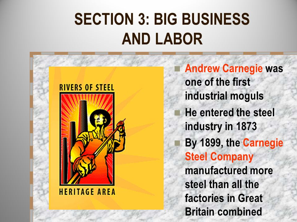 SECTION 3: BIG BUSINESS AND LABOR Andrew Carnegie was one of the first industrial moguls He entered the steel industry in 1873 By 1899, the Carnegie S