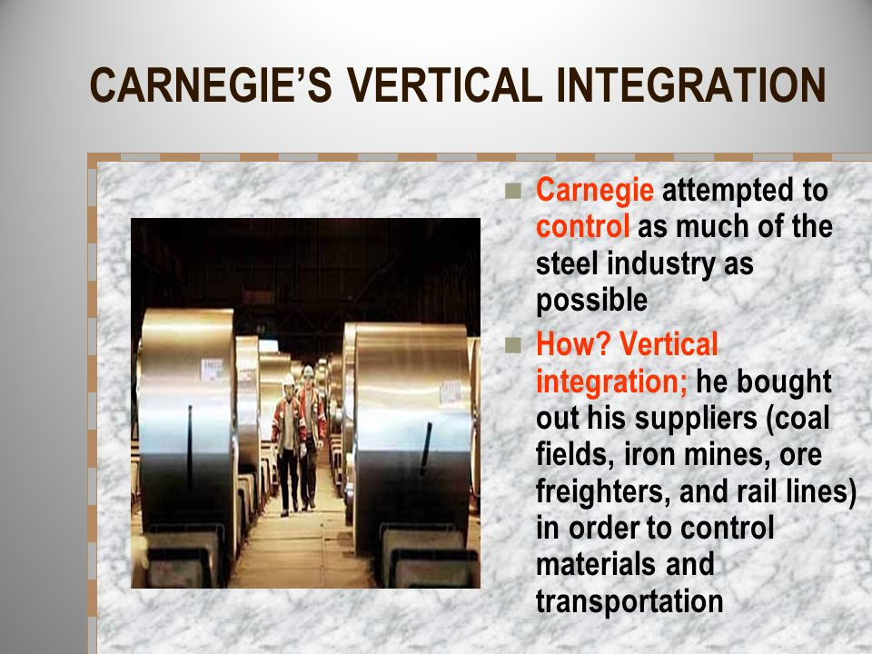 CARNEGIES VERTICAL INTEGRATION Carnegie attempted to control as much of the steel industry as possible How? Vertical integration; he bought out his su