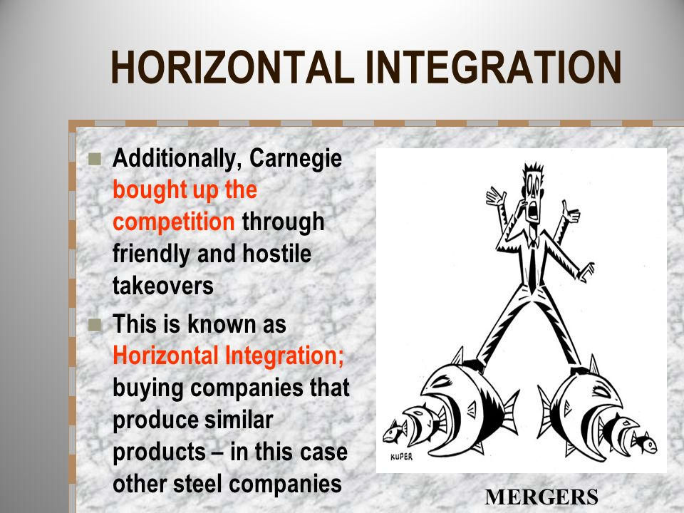 HORIZONTAL INTEGRATION Additionally, Carnegie bought up the competition through friendly and hostile takeovers This is known as Horizontal Integration