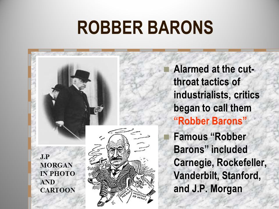 ROBBER BARONS Alarmed at the cut- throat tactics of industrialists, critics began to call them Robber Barons Famous Robber Barons included Carnegie, R