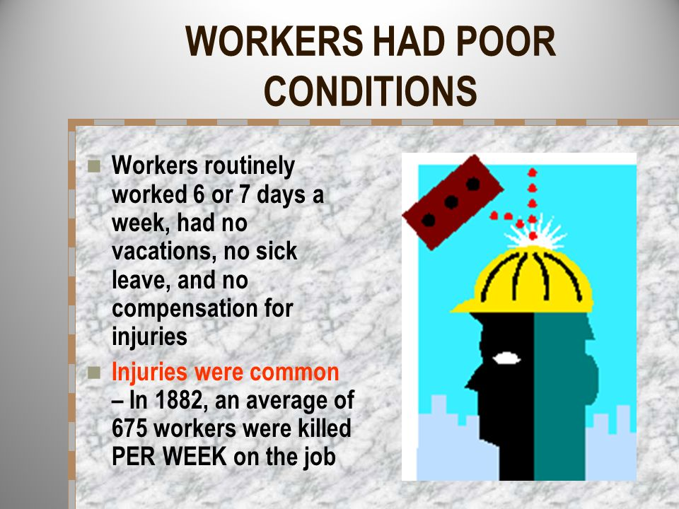 WORKERS HAD POOR CONDITIONS Workers routinely worked 6 or 7 days a week, had no vacations, no sick leave, and no compensation for injuries Injuries we