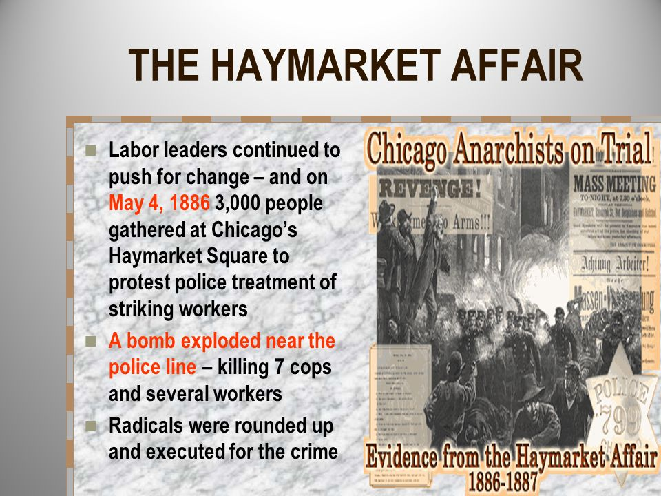 THE HAYMARKET AFFAIR Labor leaders continued to push for change – and on May 4, 1886 3,000 people gathered at Chicagos Haymarket Square to protest pol
