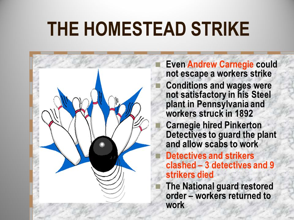 THE HOMESTEAD STRIKE Even Andrew Carnegie could not escape a workers strike Conditions and wages were not satisfactory in his Steel plant in Pennsylva
