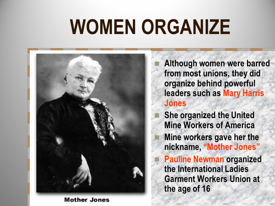 WOMEN ORGANIZE Although women were barred from most unions, they did organize behind powerful leaders such as Mary Harris Jones She organized the Unit