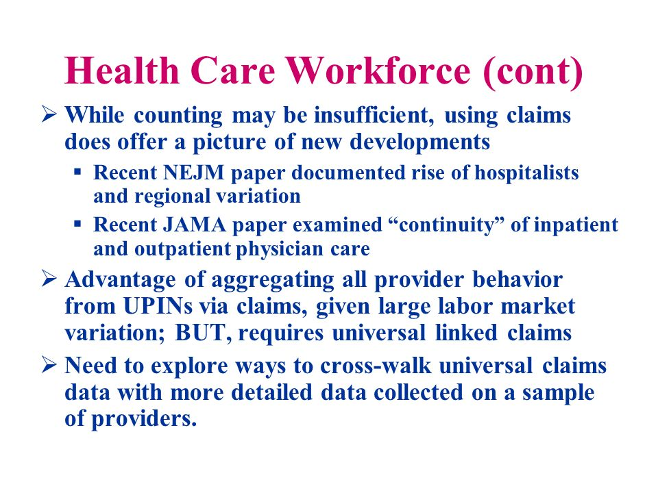 Health Care Workforce (cont) While counting may be insufficient, using claims does offer a picture of new developments Recent NEJM paper documented rise of hospitalists and regional variation Recent JAMA paper examined continuity of inpatient and outpatient physician care Advantage of aggregating all provider behavior from UPINs via claims, given large labor market variation; BUT, requires universal linked claims Need to explore ways to cross-walk universal claims data with more detailed data collected on a sample of providers.