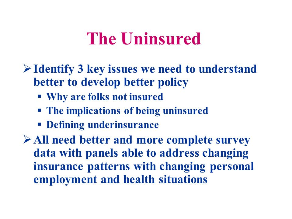 The Uninsured (cont) Propose a longitudinal panel frequent enough to capture the many subtle changes in coverage, income and competing household choices enriched with data on available choices States policy differences, local market conditions, provider competition and volatility of the insurance market means planning such a comprehensive effort on a sample will miss a lot Might consider a transparent insurance choice market like Part D BUT this implies universal insurance mandate to get information on all people