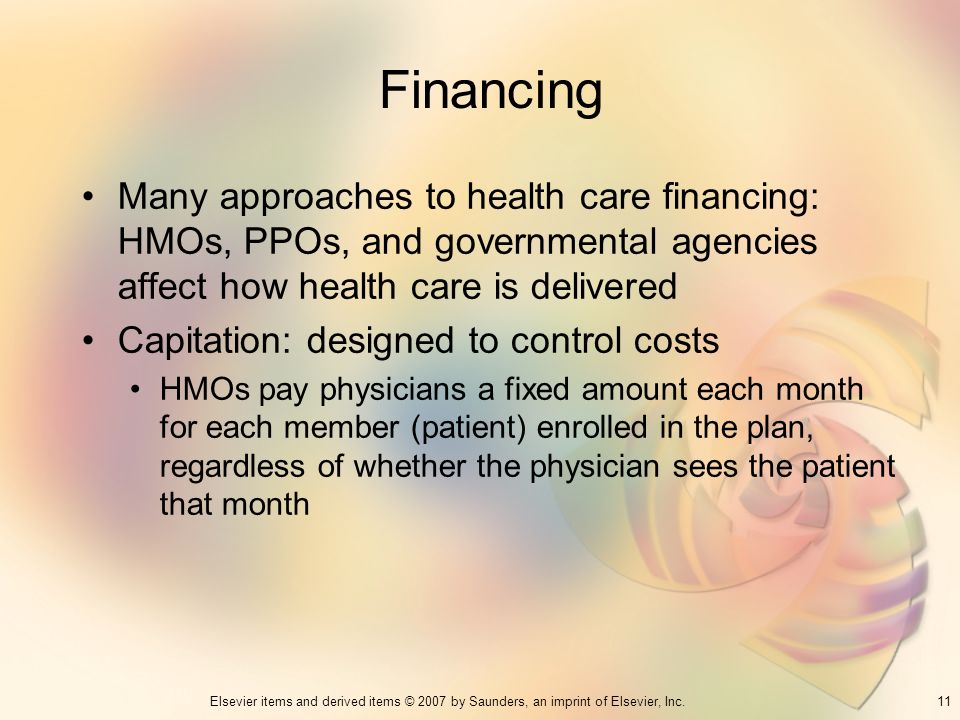 11Elsevier items and derived items © 2007 by Saunders, an imprint of Elsevier, Inc. Financing Many approaches to health care financing: HMOs, PPOs, an