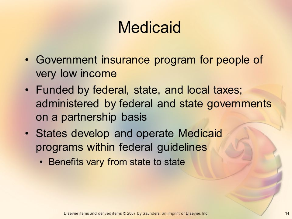 14Elsevier items and derived items © 2007 by Saunders, an imprint of Elsevier, Inc. Medicaid Government insurance program for people of very low incom