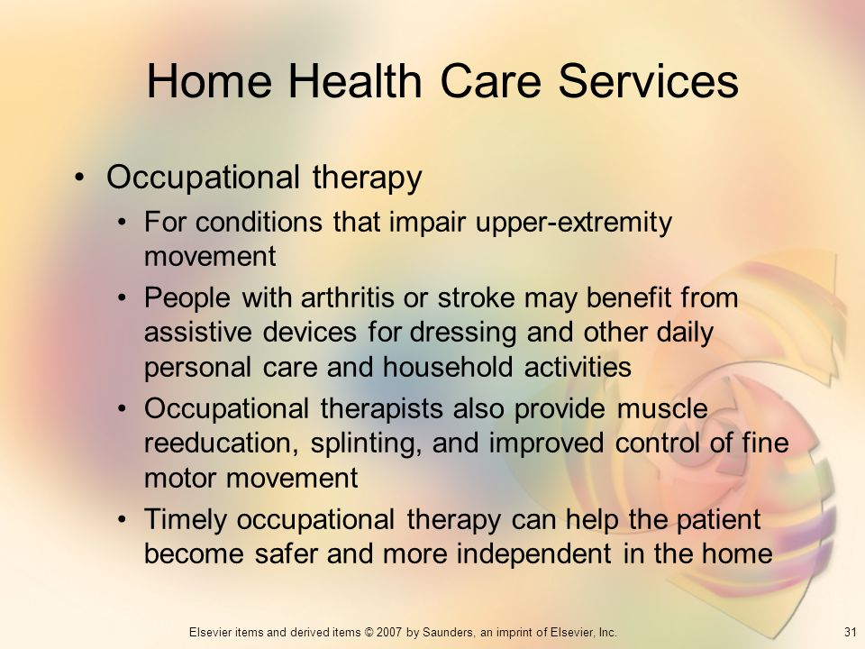 31Elsevier items and derived items © 2007 by Saunders, an imprint of Elsevier, Inc. Home Health Care Services Occupational therapy For conditions that