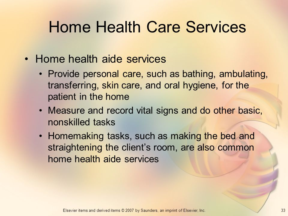 33Elsevier items and derived items © 2007 by Saunders, an imprint of Elsevier, Inc. Home Health Care Services Home health aide services Provide person