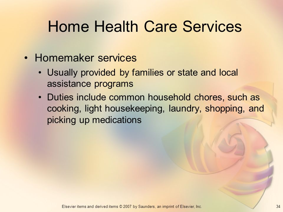 34Elsevier items and derived items © 2007 by Saunders, an imprint of Elsevier, Inc. Home Health Care Services Homemaker services Usually provided by f