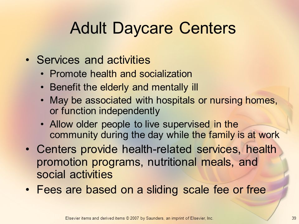 39Elsevier items and derived items © 2007 by Saunders, an imprint of Elsevier, Inc. Adult Daycare Centers Services and activities Promote health and s