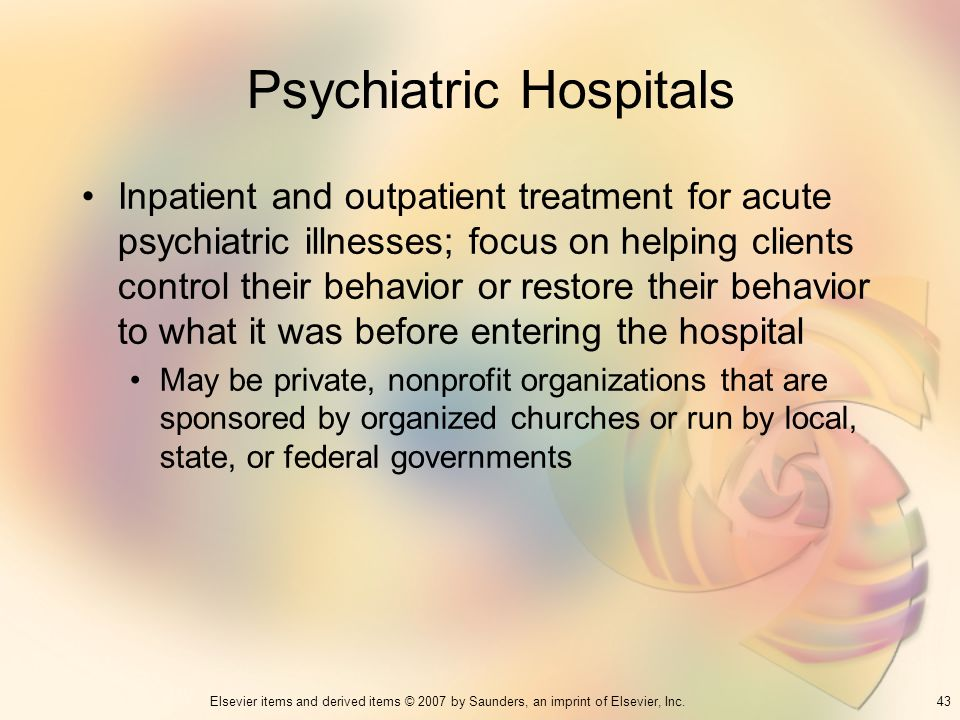 43Elsevier items and derived items © 2007 by Saunders, an imprint of Elsevier, Inc. Psychiatric Hospitals Inpatient and outpatient treatment for acute