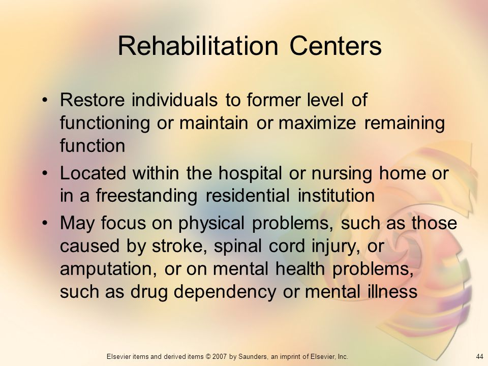 44Elsevier items and derived items © 2007 by Saunders, an imprint of Elsevier, Inc. Rehabilitation Centers Restore individuals to former level of func