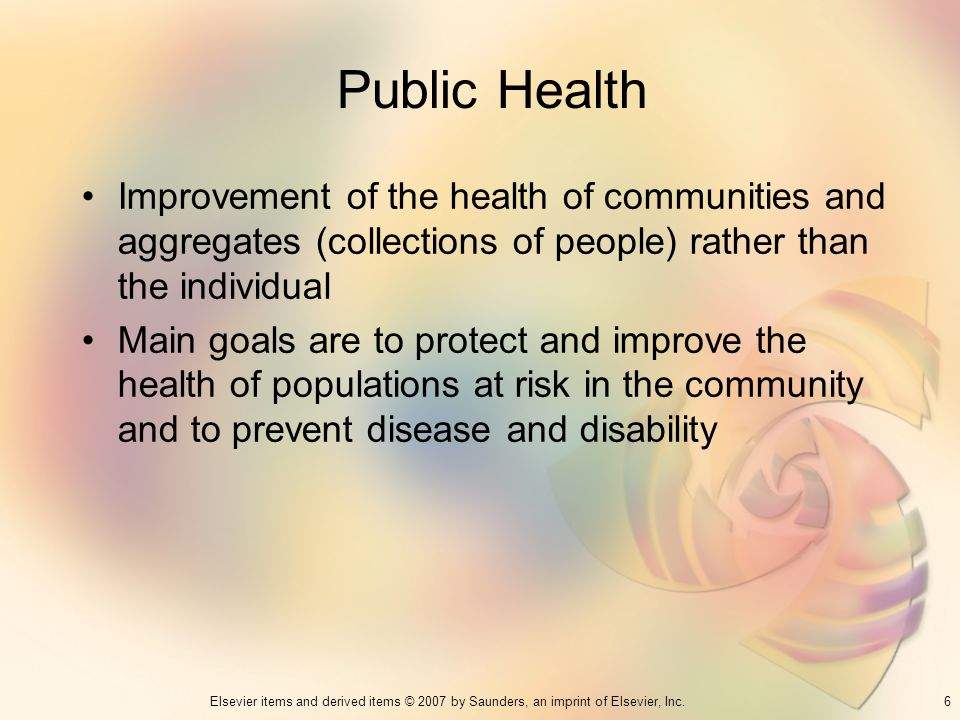 6Elsevier items and derived items © 2007 by Saunders, an imprint of Elsevier, Inc. Public Health Improvement of the health of communities and aggregat