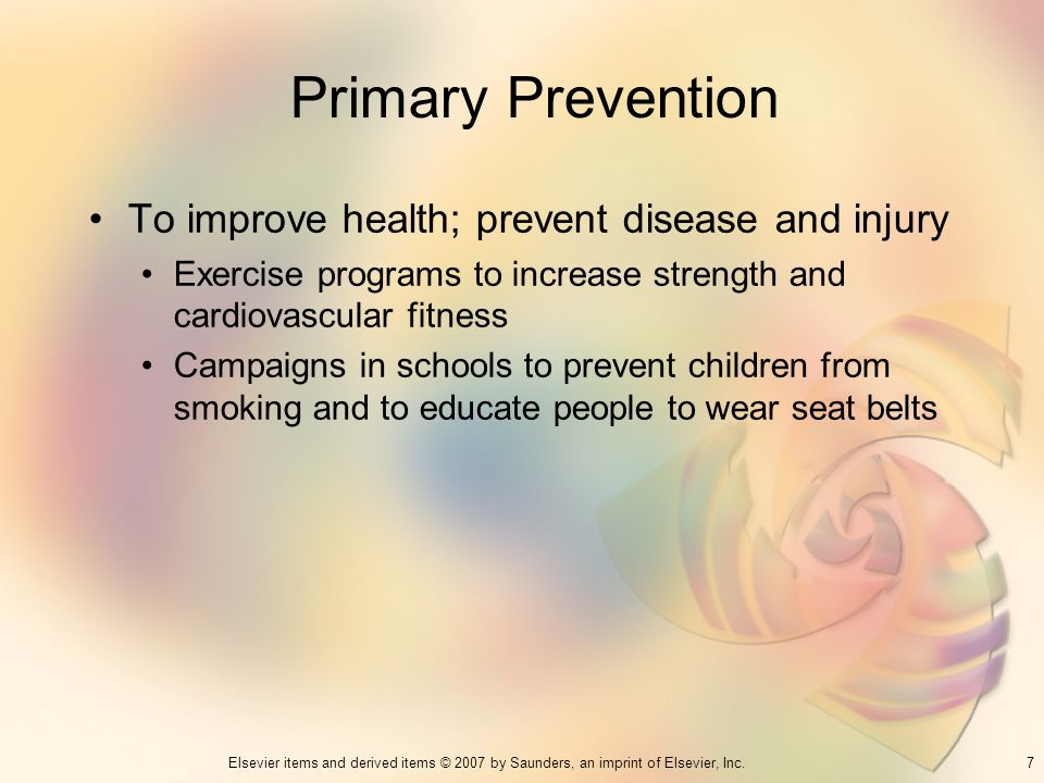 7Elsevier items and derived items © 2007 by Saunders, an imprint of Elsevier, Inc. Primary Prevention To improve health; prevent disease and injury Ex