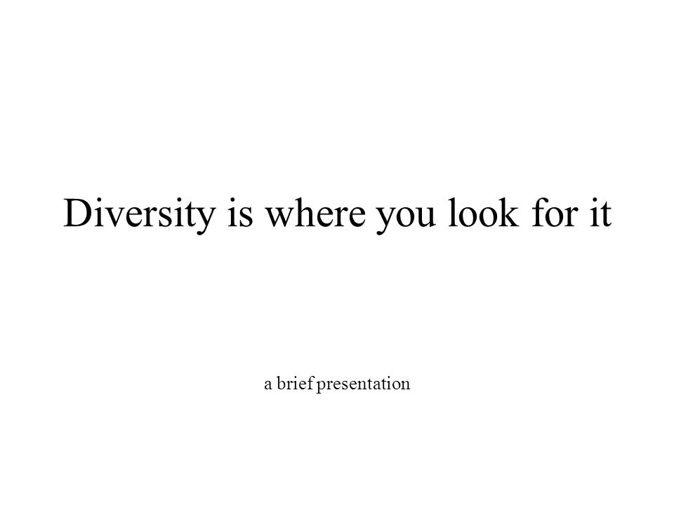 Diversity is where you look for it a brief presentation